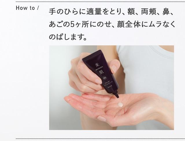 How to 手のひらに適量をとり、額、両頬、鼻、あごの5ヶ所にのせ、顔全体にムラなくのばします。